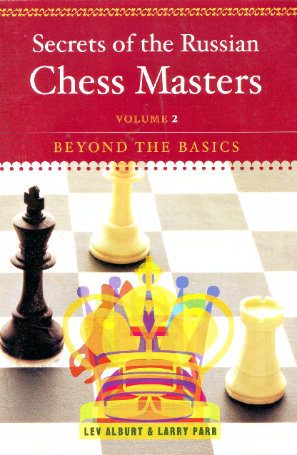 Alburt, Lev & Parr, Larry - Secrets of the Russian Chess Masters - Vol 2 - Beyond the Basics.pdf