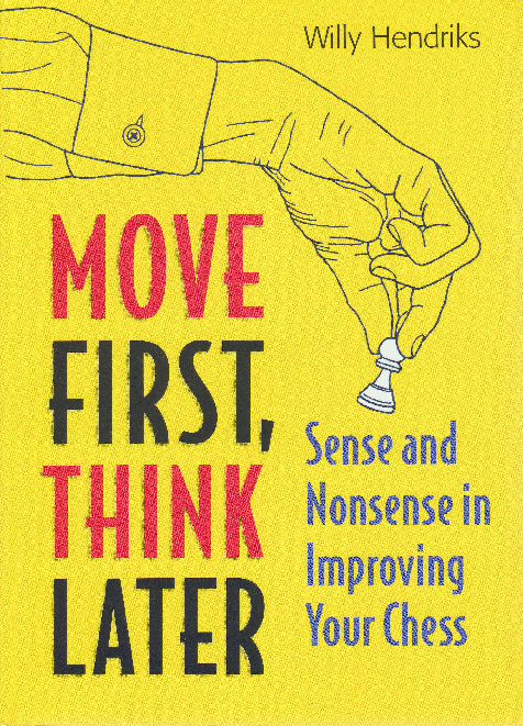 Hendriks, Willy - Move First, Think Later - Sense and Nonsense in Improving Your Chess.pdf