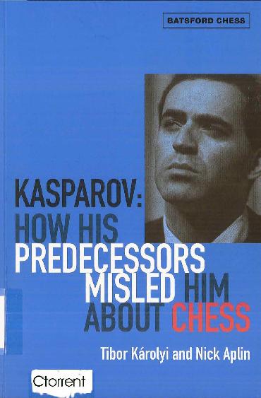 Karolyi, Tibor & Aplin, Nick - Kasparov - How His Predecessors Misled Him About Chess.pdf